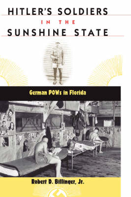 Hitler's Soldiers in the Sunshine State: German POWs in Florida - The Florida History and Culture Series (Hardback)