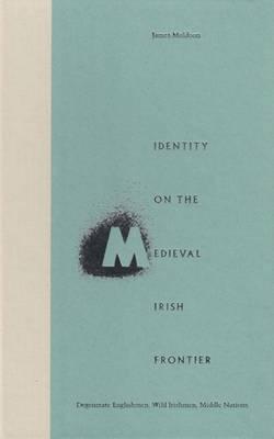 Identity on the Medieval Irish Frontier: Degenerate Englishmen, Wild Irishmen, Middle Nations (Hardback)