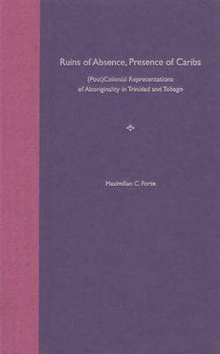 Ruins of Absence,Presence of Caribs: (Post)colonial Representations of Aboriginality in Trinidad and Tobago (Hardback)