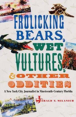 Frolicking Bears, Wet Vultures, and Other Oddities: A New York City Journalist in Nineteenth-century Florida (Hardback)
