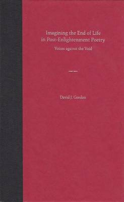 Imagining the End of Life in Post-enlightenment Poetry: Voices Against the Void (Hardback)