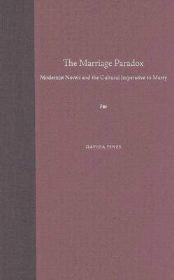 The Marriage Paradox: Modernist Novels and the Cultural Imperative to Marry (Hardback)