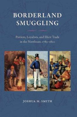 Borderland Smuggling: Patriots, Loyalists, and Illicit Trade in the Northeast, 1783-1820 - New Perspectives on Maritime History & Nautical Archaeology (Hardback)