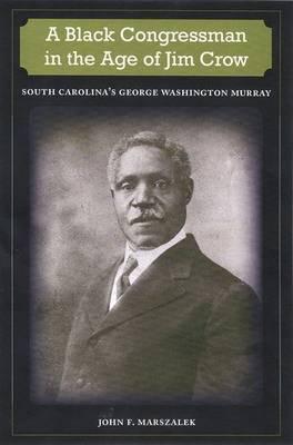 A Black Congressman in the Age of Jim Crow: South Carolina's George Washington Murray (Hardback)