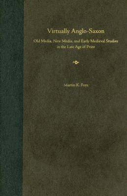 Virtually Anglo-Saxon: Old Media, New Media, and Early Medieval Studies in the Late Age of Print (Hardback)