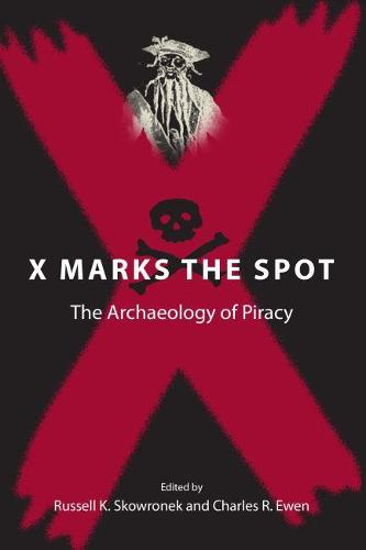 X Marks the Spot: The Archaeology of Piracy - New Perspectives on Maritime History & Nautical Archaeology (Paperback)