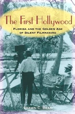 The First Hollywood: Florida and the Golden Age of Silent Filmmaking (Hardback)