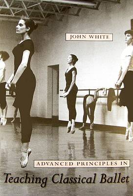 Advanced Principles in Teaching Classical Ballet (Paperback)