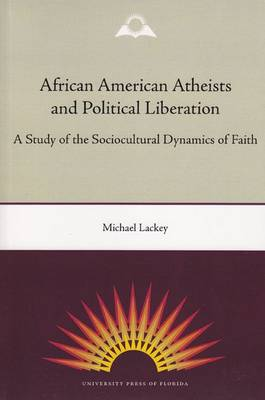 African American Atheists and Political Liberation: A Study of the Sociocultural Dynamics of Faith (Paperback)