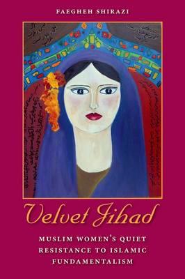 Velvet Jihad: Muslim Women's Quiet Resistance to Islamic Fundamentalism (Hardback)