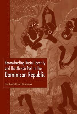 Reconstructing Racial Identity and the African Past in the Dominican Republic (Hardback)
