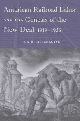 American Railroad Labor and the Genesis of the New Deal, 1919-1935 (Hardback)