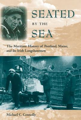 Seated by the Sea: The Maritime History of Portland, Maine, and its Irish Longshoremen (Hardback)
