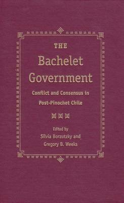 The Bachelet Government: Conflict and Consensus in Post-Pinochet Chile (Hardback)
