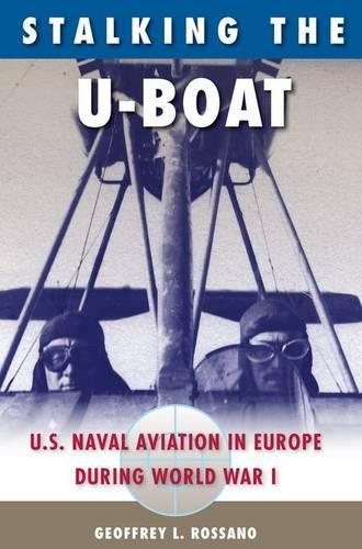 Stalking The U-Boat: U.S. Naval Aviation in Europe during World War I (Hardback)