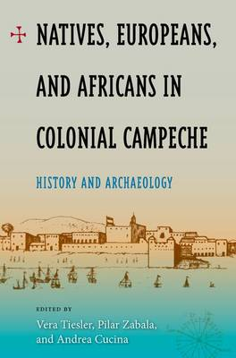 Natives, Europeans And Africans In Colonial Campeche: History and Archaeology (Hardback)