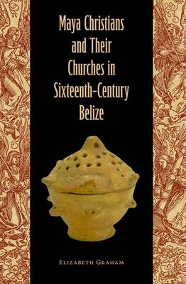 Maya Christians and Their Churches in Sixteenth-Century Belize (Hardback)
