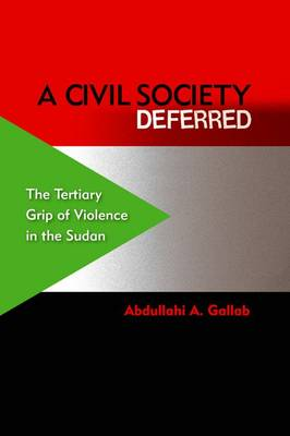 A Civil Society Deferred: The Tertiary Grip of Violence in the Sudan (Hardback)