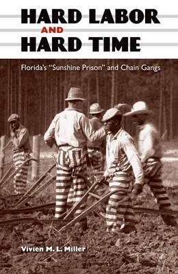 "Hard Labor and Hard Time: Florida's """"Sunshine Prison"""" and Chain Gangs (Hardback)"