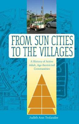 From Sun Cities to The Villages: A History of Active Adult, Age-Restricted Communities (Paperback)