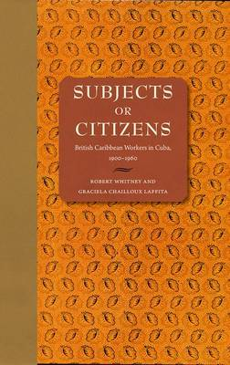 Subjects or Citizens: British Caribbean Workers in Cuba, 1900-1960 (Hardback)