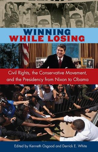 Winning While Losing: Civil Rights, The Conservative Movement and the Presidency from Nixon to Obama (Hardback)