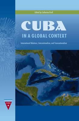 Cuba in a Global Context: International Relations, Internationalism, and Transnationalism - Contemporary Cuba (Hardback)