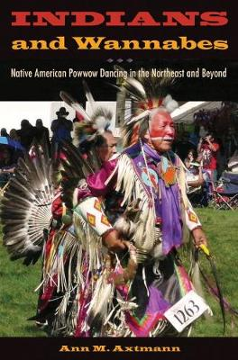 Indians and Wannabes: Native American Powwow Dancing in the Northeast and Beyond (Hardback)