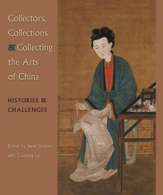 Collectors, Collections, and Collecting the Arts of China: Histories and Challenges (Hardback)