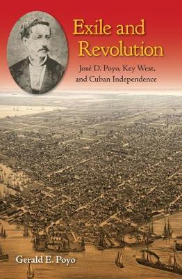 Exile and Revolution: Jose D. Poyo, Key West, and Cuban Independence (Hardback)