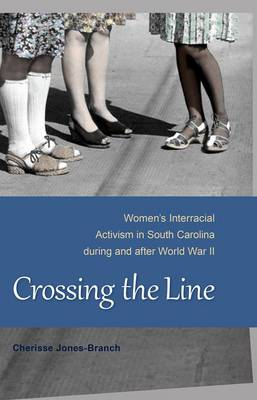 Crossing the Line: Women's Interracial Activism in South Carolina during and after World War II (Hardback)