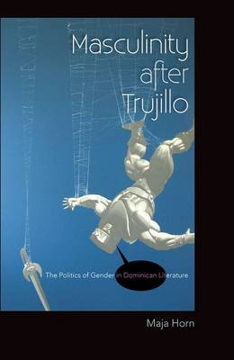 Masculinity After Trujillo: The Politics of Gender in Dominican Literature (Hardback)