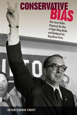 Conservative Bias: How Jesse Helms Pioneered the Rise of Right-Wing Media and Realigned the Republican Party (Hardback)