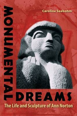 Monumental Dreams: The Life and Sculpture of Ann Norton (Hardback)