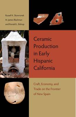 Ceramic Production in Early Hispanic California: Craft, Economy, and Trade on the Frontier of New Spain (Hardback)