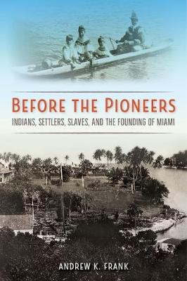 Before the Pioneers: Indians, Settlers, Slaves, and the Founding of Miami - Florida in Focus (Hardback)