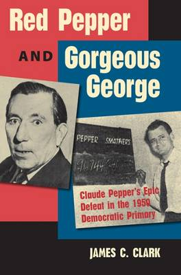 Red Pepper and Gorgeous George: Claude Pepper's Epic Defeat in the 1950 Democratic Primary - Florida Government and Politics (Paperback)