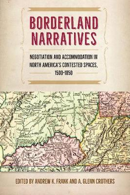 Borderland Narratives: Negotiation and Accommodation in North America's Contested Spaces, 1500-1850 - Contested Boundaries (Hardback)