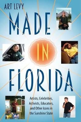 Made in Florida: Artists, Celebrities, Activists, Educators, and Other Icons in the Sunshine State (Hardback)