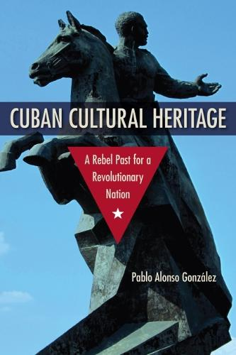 Cuban Cultural Heritage: A Rebel Past for a Revolutionary Nation - Cultural Heritage Studies (Hardback)