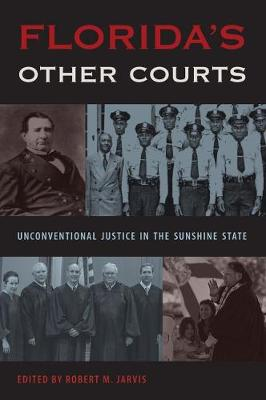 Florida's Other Courts: Unconventional Justice in the Sunshine State - Florida Government and Politics (Hardback)