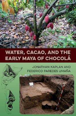 Water, Cacao, and the Early Maya of Chocola - Maya Studies (Hardback)