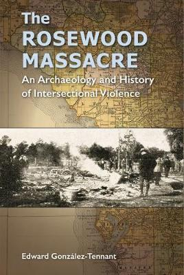 The Rosewood Massacre: An Archaeology and History of Intersectional Violence - Cultural Heritage Studies (Hardback)