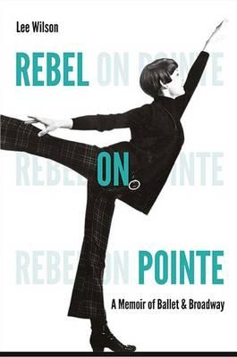 Rebel on Pointe: A Memoir of Ballet and Broadway (Hardback)