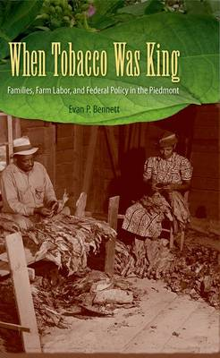 When Tobacco Was King: Families, Farm Labor, and Federal Policy in the Piedmont (Hardback)
