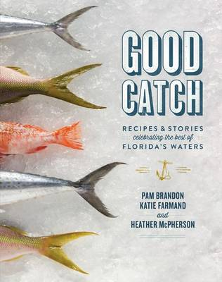 Good Catch: Recipes and Stories Celebrating the Best of Florida's Waters (Hardback)
