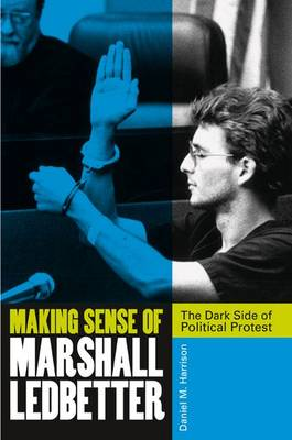Making Sense of Marshall Ledbetter: The Dark Side of Political Protest (Hardback)