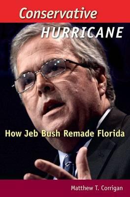 Conservative Hurricane: How Jeb Bush Remade Florida - Florida Government and Politics (Hardback)