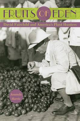 Fruits of Eden: David Fairchild and America's Plant Hunters (Hardback)