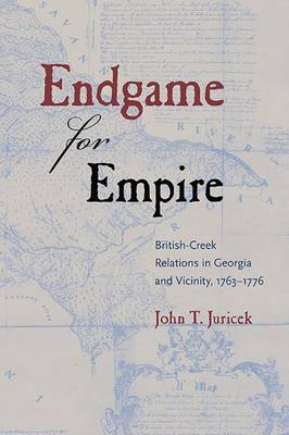 Endgame for Empire: British-Creek Relations in Georgia and Vicinity, 1763-1776 - Contested Boundaries (Paperback)